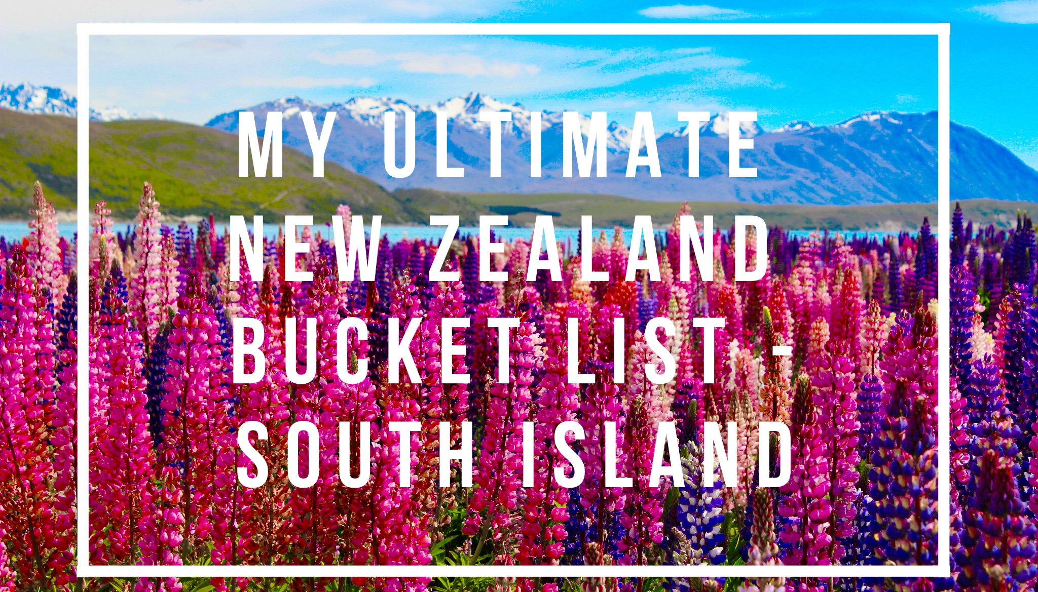 My Ultimate New Zealand Bucket List – South Island