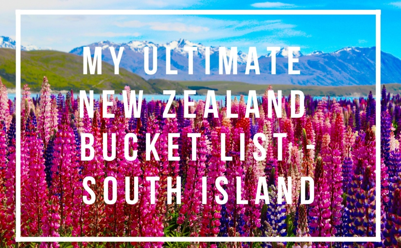 My Ultimate New Zealand Bucket List – SouthIsland